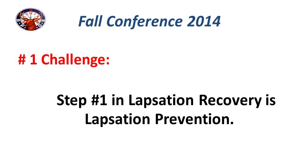 # 1 Challenge: Step #1 in Lapsation Recovery is Lapsation Prevention. Fall Conference 2014