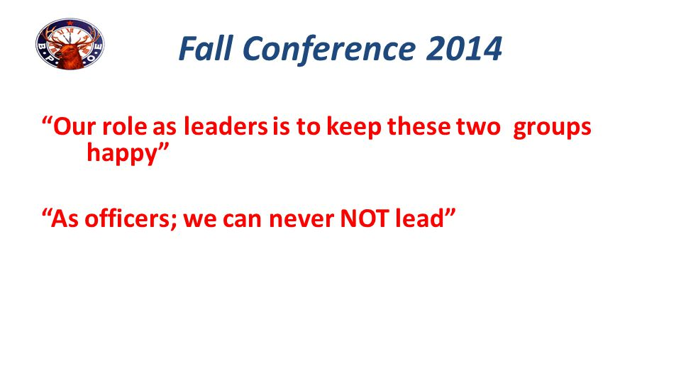 """Our role as leaders is to keep these two groups happy"" ""As officers; we can never NOT lead"" Fall Conference 2014"