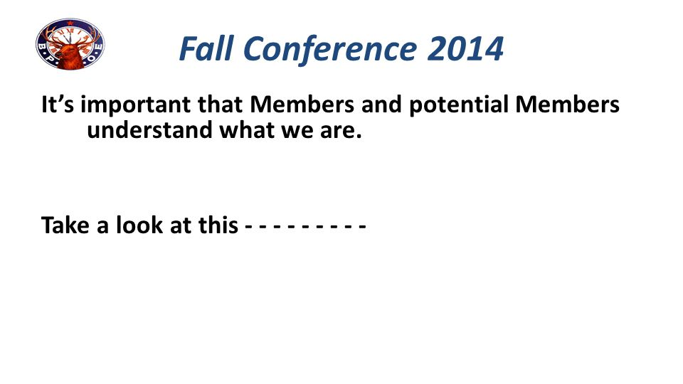 It's important that Members and potential Members understand what we are. Take a look at this - - - - - - - - - Fall Conference 2014