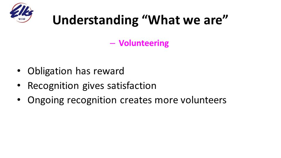 "Understanding ""What we are"" – Volunteering Obligation has reward Recognition gives satisfaction Ongoing recognition creates more volunteers"