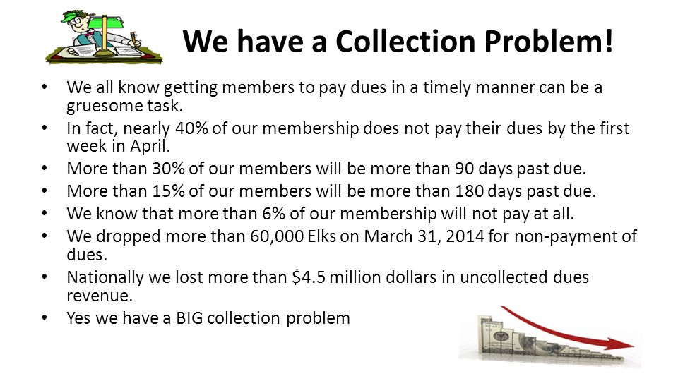 We have a Collection Problem! We all know getting members to pay dues in a timely manner can be a gruesome task. In fact, nearly 40% of our membership