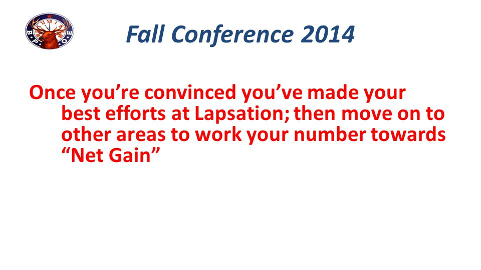 "Once you're convinced you've made your best efforts at Lapsation; then move on to other areas to work your number towards ""Net Gain"" Fall Conference 2"