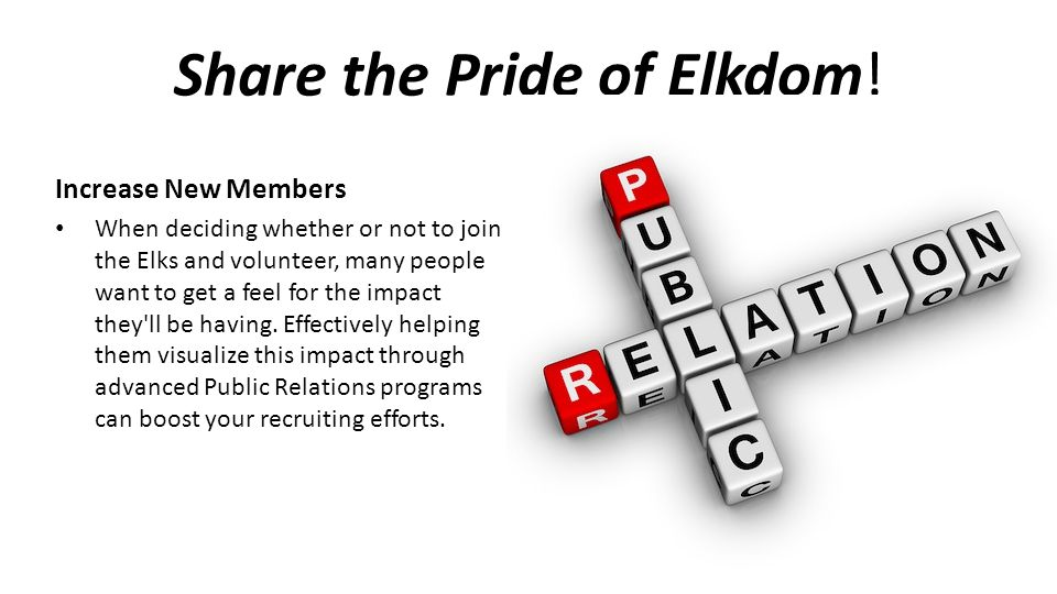 Share the Pride of Elkdom! Increase New Members When deciding whether or not to join the Elks and volunteer, many people want to get a feel for the im