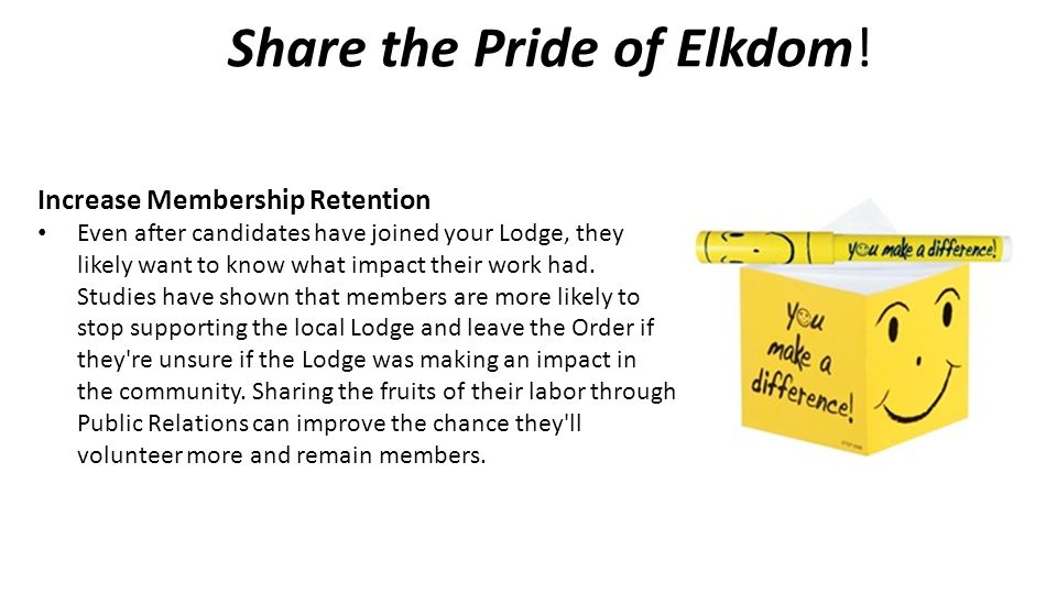 Share the Pride of Elkdom! Increase Membership Retention Even after candidates have joined your Lodge, they likely want to know what impact their work