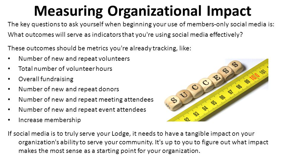 Measuring Organizational Impact The key questions to ask yourself when beginning your use of members-only social media is: What outcomes will serve as