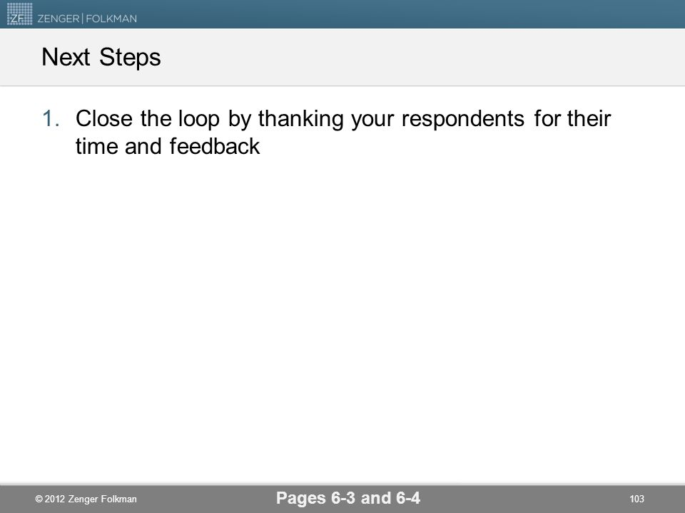 © 2012 Zenger Folkman Next Steps 1.Close the loop by thanking your respondents for their time and feedback Pages 6-3 and 6-4 103
