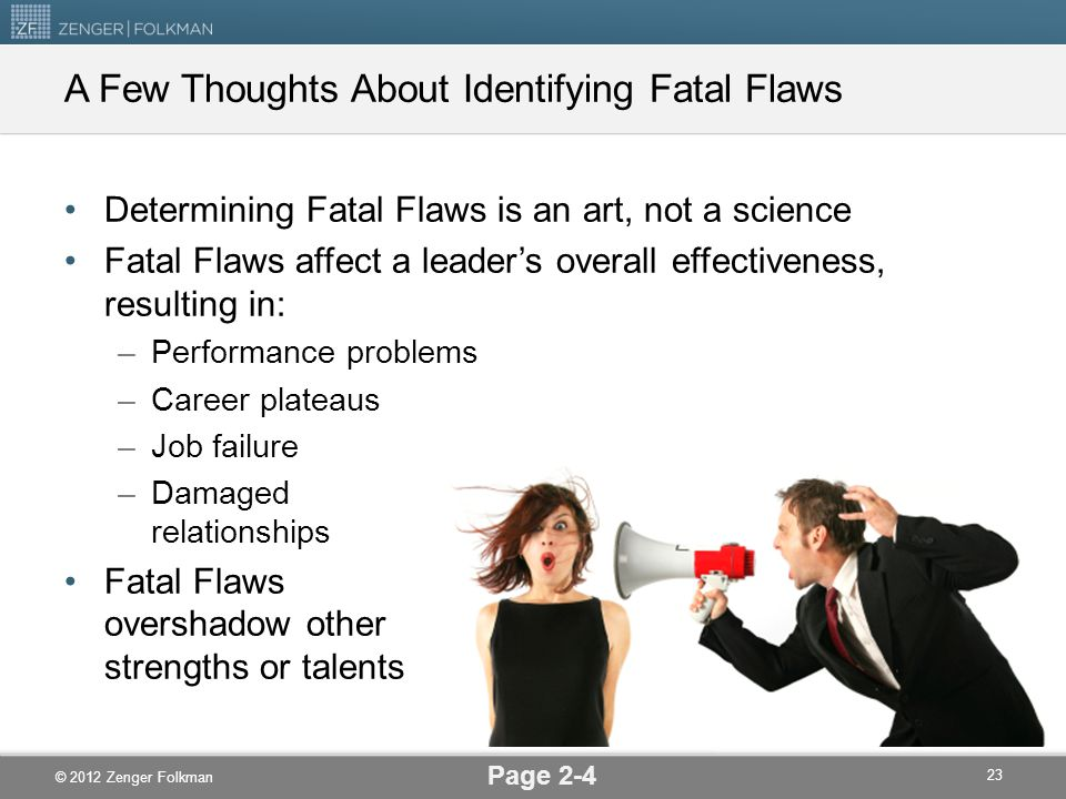 © 2012 Zenger Folkman A Few Thoughts About Identifying Fatal Flaws Determining Fatal Flaws is an art, not a science Fatal Flaws affect a leader's over