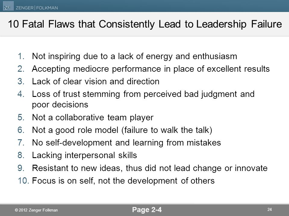 © 2012 Zenger Folkman 10 Fatal Flaws that Consistently Lead to Leadership Failure 1.Not inspiring due to a lack of energy and enthusiasm 2.Accepting m