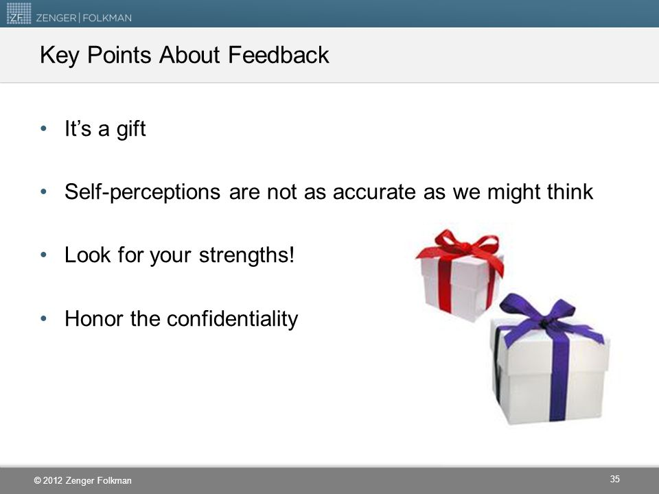 © 2012 Zenger Folkman Key Points About Feedback It's a gift Self-perceptions are not as accurate as we might think Look for your strengths! Honor the