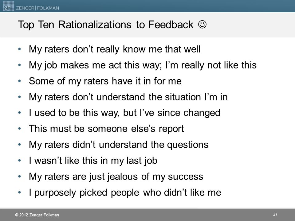 © 2012 Zenger Folkman Top Ten Rationalizations to Feedback My raters don't really know me that well My job makes me act this way; I'm really not like