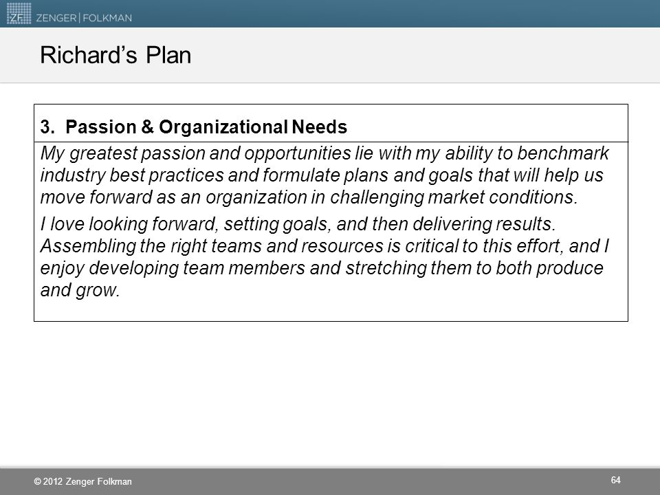 © 2012 Zenger Folkman Richard's Plan 3. Passion & Organizational Needs My greatest passion and opportunities lie with my ability to benchmark industry
