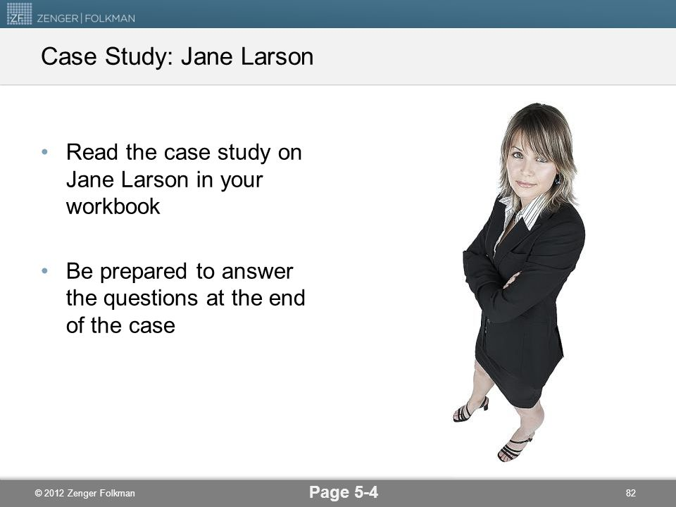 © 2012 Zenger Folkman Read the case study on Jane Larson in your workbook Be prepared to answer the questions at the end of the case Case Study: Jane