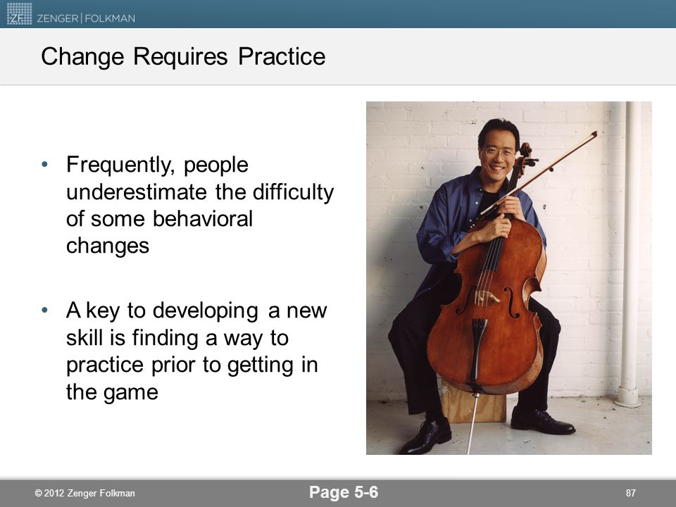 © 2012 Zenger Folkman Change Requires Practice Frequently, people underestimate the difficulty of some behavioral changes A key to developing a new sk