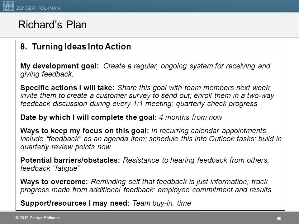 © 2012 Zenger Folkman Richard's Plan 8. Turning Ideas Into Action My development goal: Create a regular, ongoing system for receiving and giving feedb