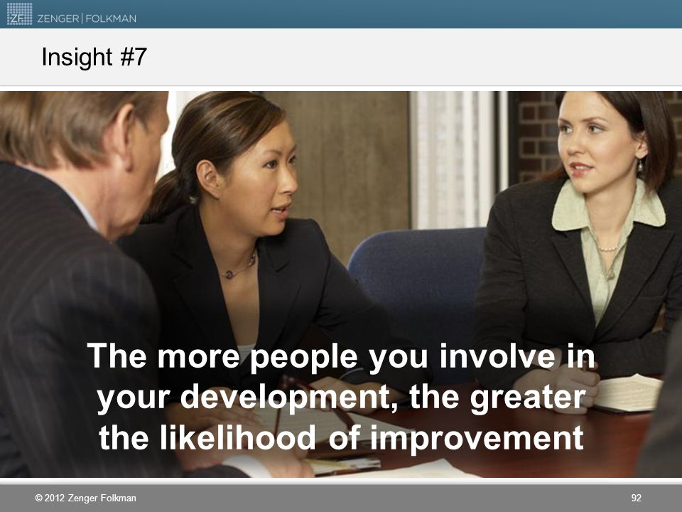 © 2012 Zenger Folkman The more people you involve in your development, the greater the likelihood of improvement Insight #7 92