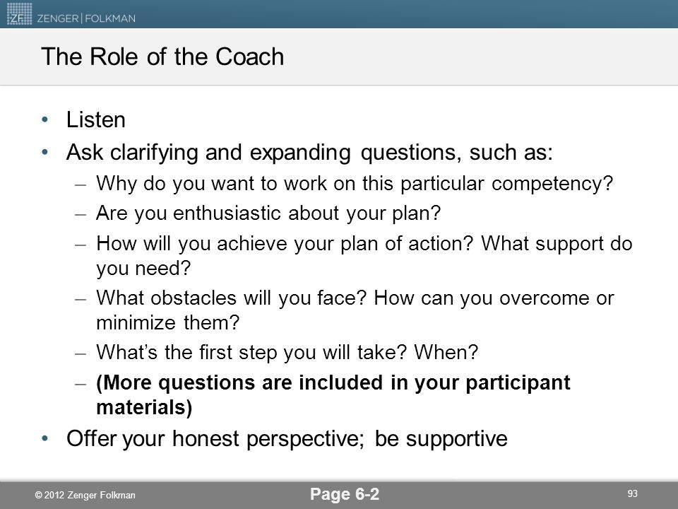© 2012 Zenger Folkman The Role of the Coach Listen Ask clarifying and expanding questions, such as: –Why do you want to work on this particular compet
