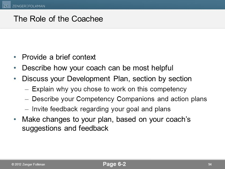 © 2012 Zenger Folkman The Role of the Coachee Provide a brief context Describe how your coach can be most helpful Discuss your Development Plan, secti