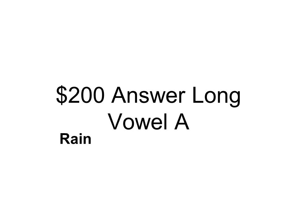 $200 Question Long Vowel A Read the sentence: The two girls drank their tea and ate small cakes. Which word has the same sound as a in ate? rainran re
