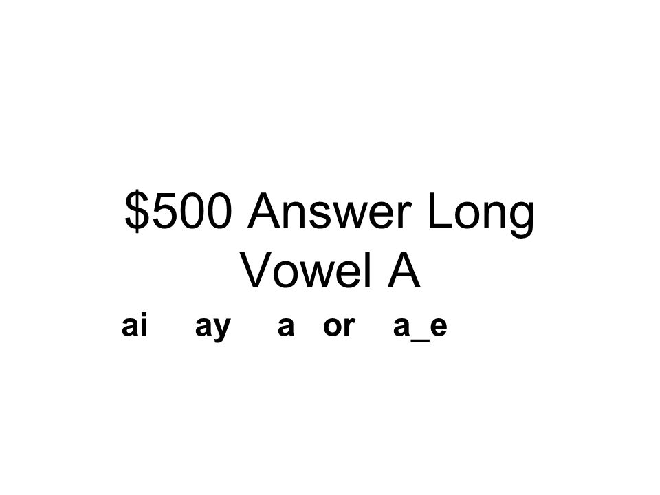 $500 Question Long Vowel A There are four different ways to spell the long a sound. Name 3 of the ways.