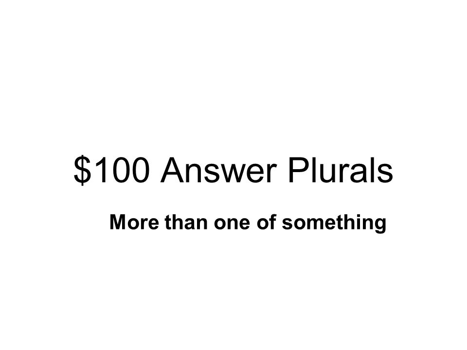 $100 Question Plurals What is a plural? Two words put together More than one of something Words ending in ING or ED