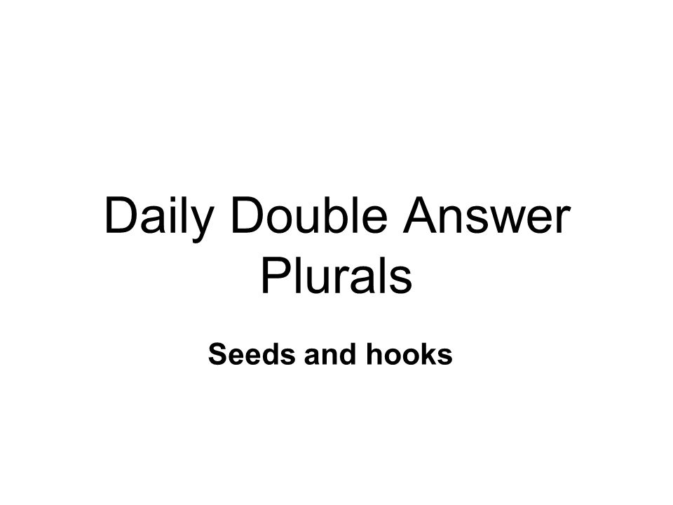 Daily Double Question Plurals Read the sentence: Some seeds have hooks. Which two words are plurals in this sentence?