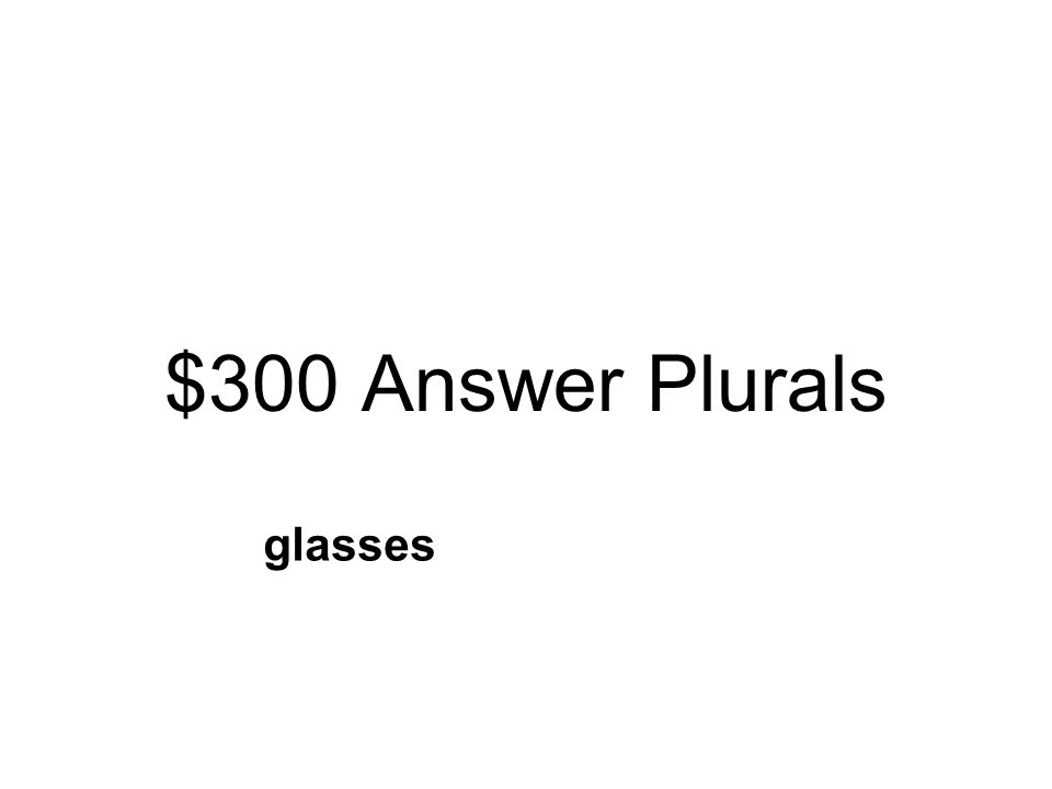 $300 Question Plurals Read the sentence: They each drank a glass of milk. Which is the correct way to spell more than one glass? glassiesglasses glass