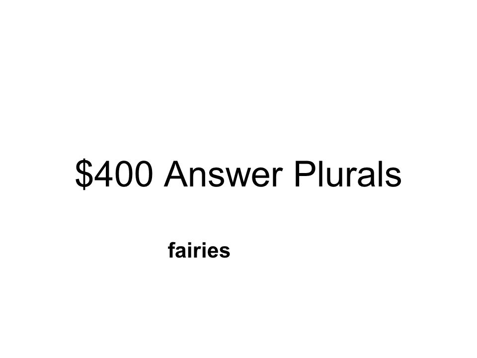 $400 Question Plurals What is the plural word for fairy? Fairysfairyesfairies