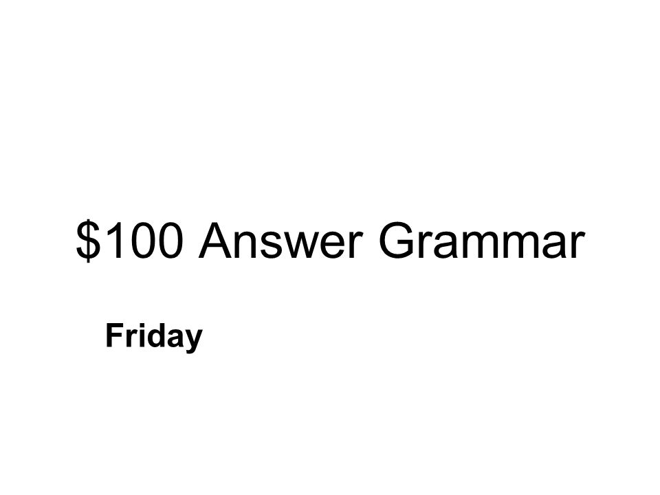 $100 Question Grammar Which word is a proper noun? dayFridaymonth