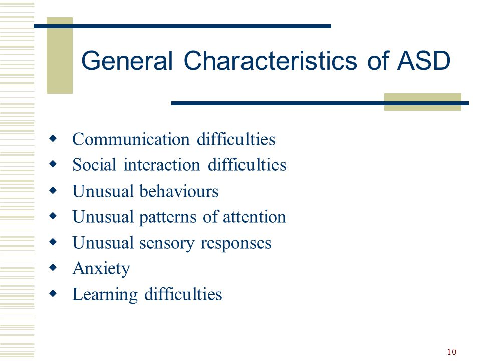 10 General Characteristics of ASD  Communication difficulties  Social interaction difficulties  Unusual behaviours  Unusual patterns of attention