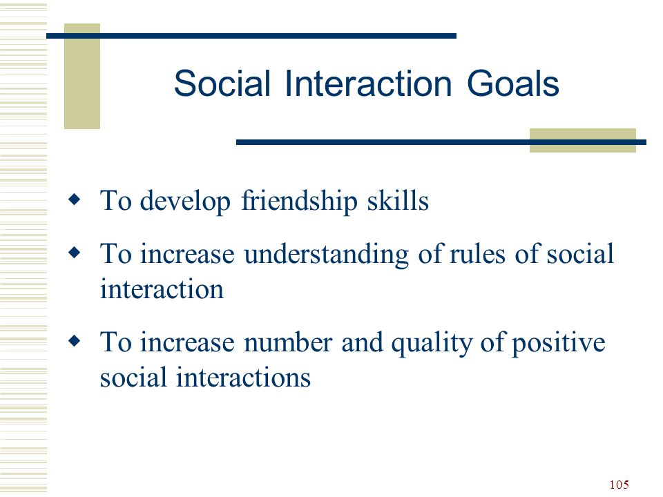 105  To develop friendship skills  To increase understanding of rules of social interaction  To increase number and quality of positive social inte