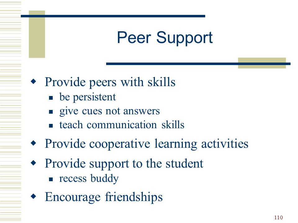 110  Provide peers with skills be persistent give cues not answers teach communication skills  Provide cooperative learning activities  Provide sup