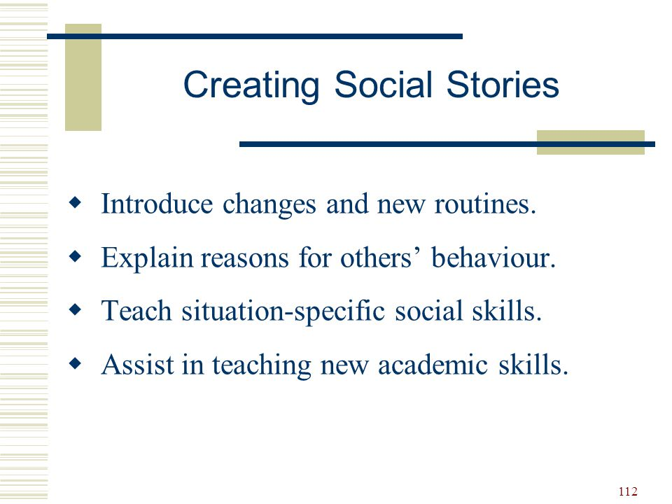 112  Introduce changes and new routines.  Explain reasons for others' behaviour.  Teach situation-specific social skills.  Assist in teaching new