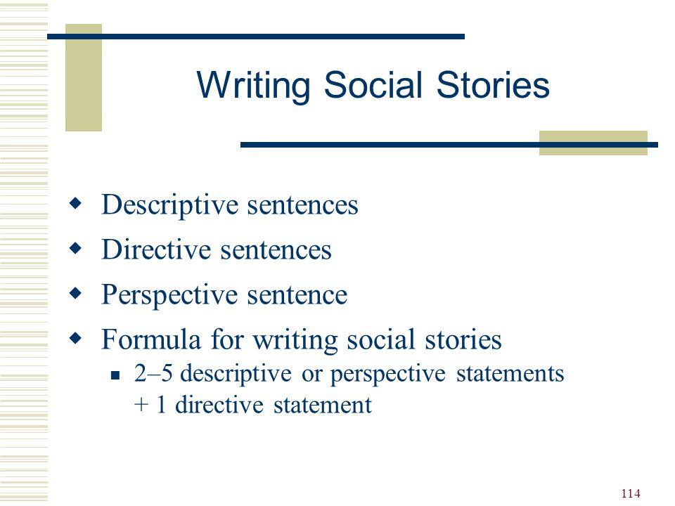 114  Descriptive sentences  Directive sentences  Perspective sentence  Formula for writing social stories 2–5 descriptive or perspective statement