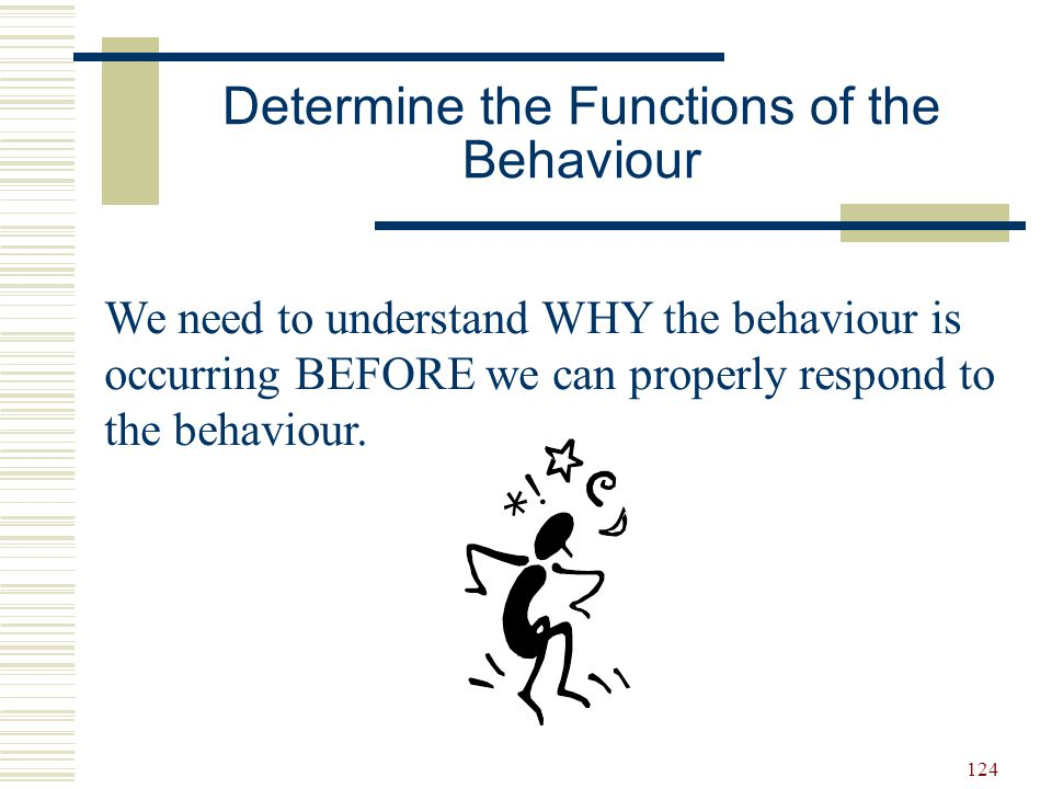124 We need to understand WHY the behaviour is occurring BEFORE we can properly respond to the behaviour. Determine the Functions of the Behaviour