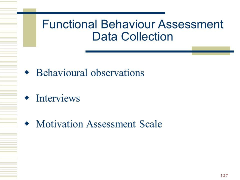 127 Functional Behaviour Assessment Data Collection  Behavioural observations  Interviews  Motivation Assessment Scale