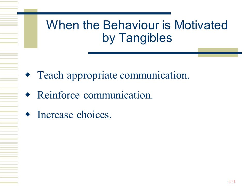 131 When the Behaviour is Motivated by Tangibles  Teach appropriate communication.  Reinforce communication.  Increase choices.