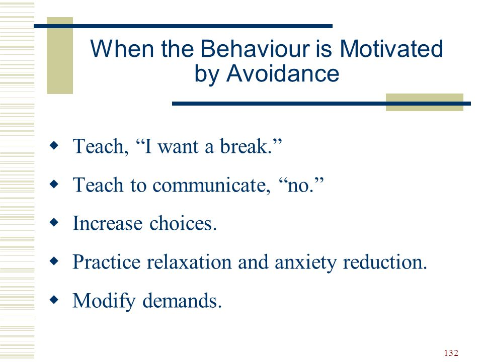 """132 When the Behaviour is Motivated by Avoidance  Teach, """"I want a break.""""  Teach to communicate, """"no.""""  Increase choices.  Practice relaxation an"""