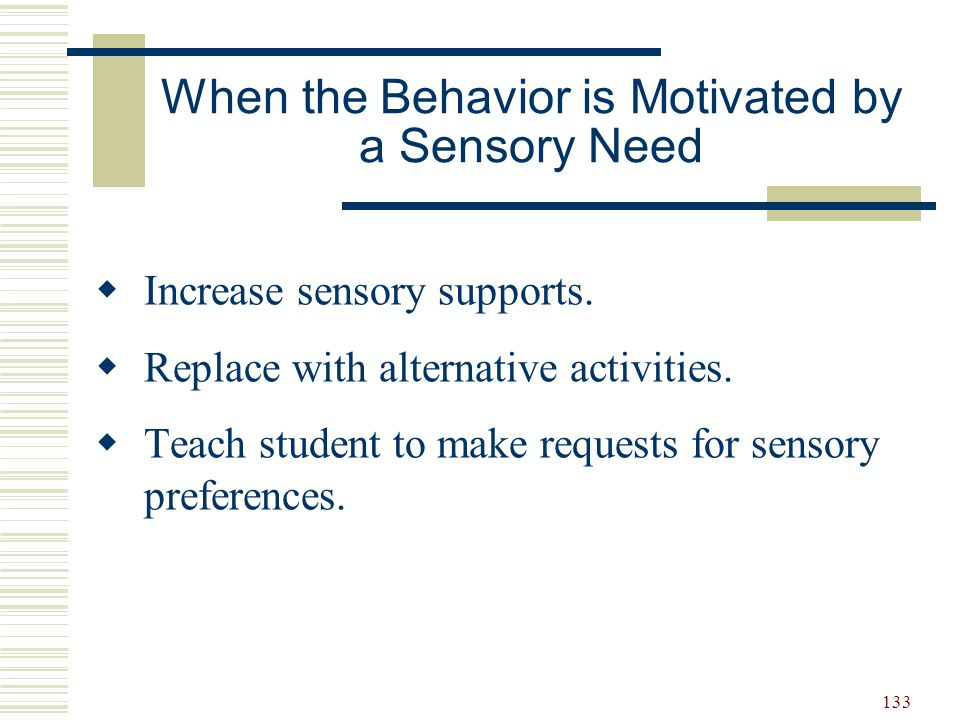 133 When the Behavior is Motivated by a Sensory Need  Increase sensory supports.  Replace with alternative activities.  Teach student to make reque