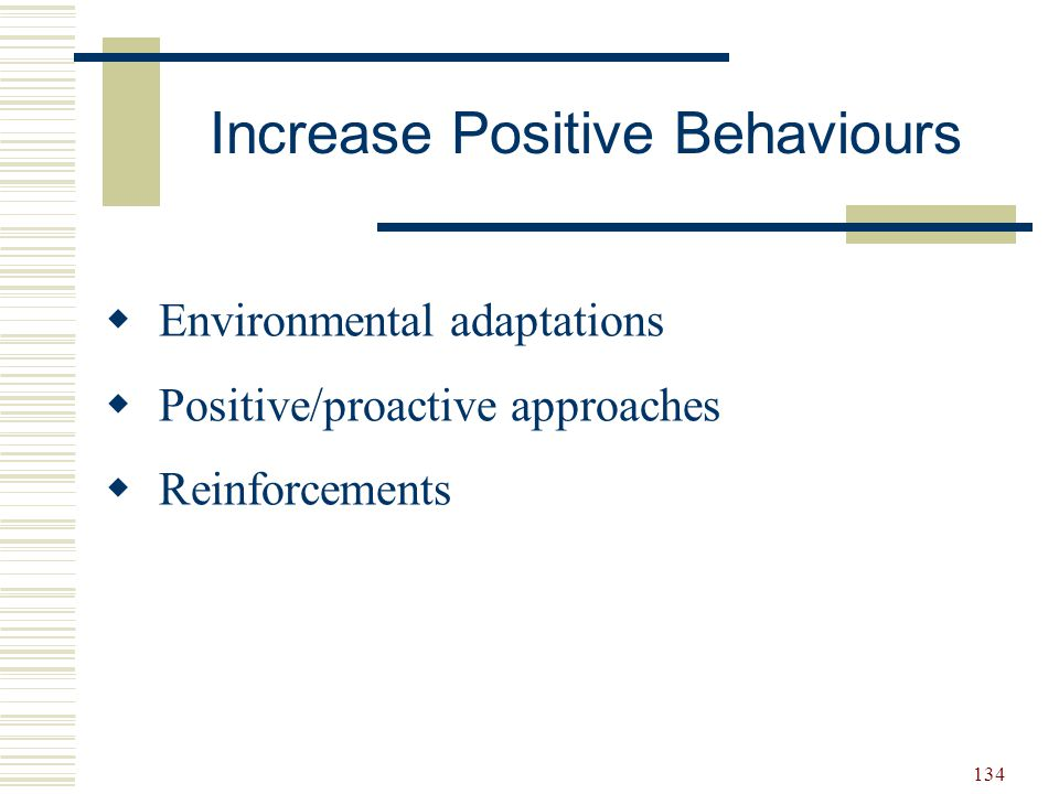 134 Increase Positive Behaviours  Environmental adaptations  Positive/proactive approaches  Reinforcements