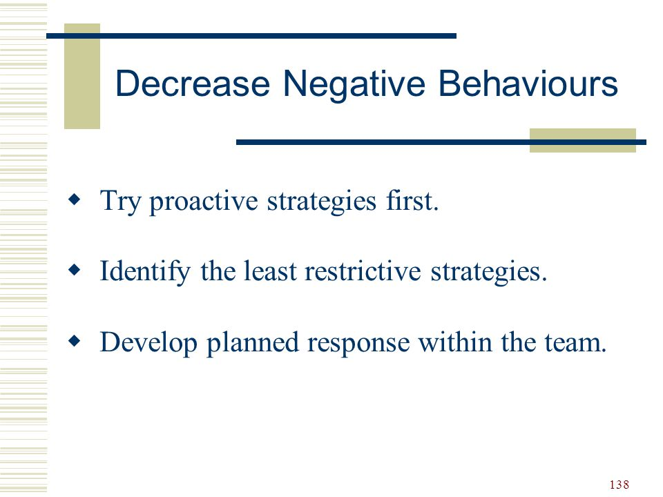 138  Try proactive strategies first.  Identify the least restrictive strategies.  Develop planned response within the team. Decrease Negative Behav