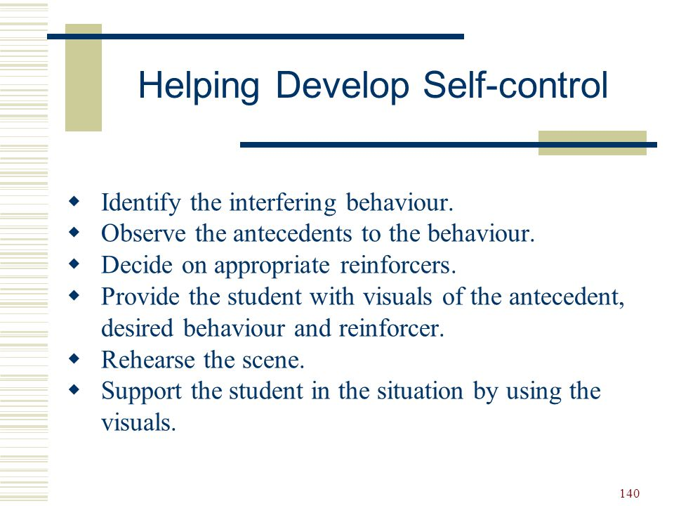 140 Helping Develop Self-control  Identify the interfering behaviour.  Observe the antecedents to the behaviour.  Decide on appropriate reinforcers