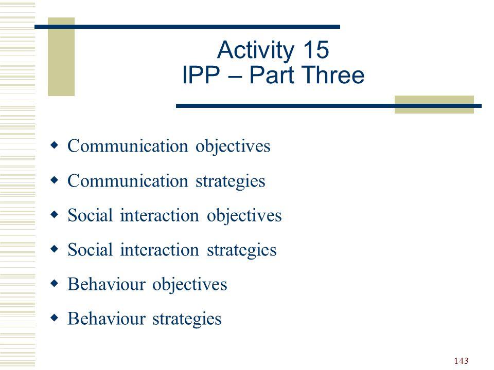 143 Activity 15 IPP – Part Three  Communication objectives  Communication strategies  Social interaction objectives  Social interaction strategies