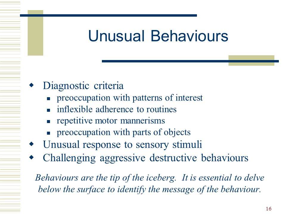 16 Unusual Behaviours  Diagnostic criteria preoccupation with patterns of interest inflexible adherence to routines repetitive motor mannerisms preoc