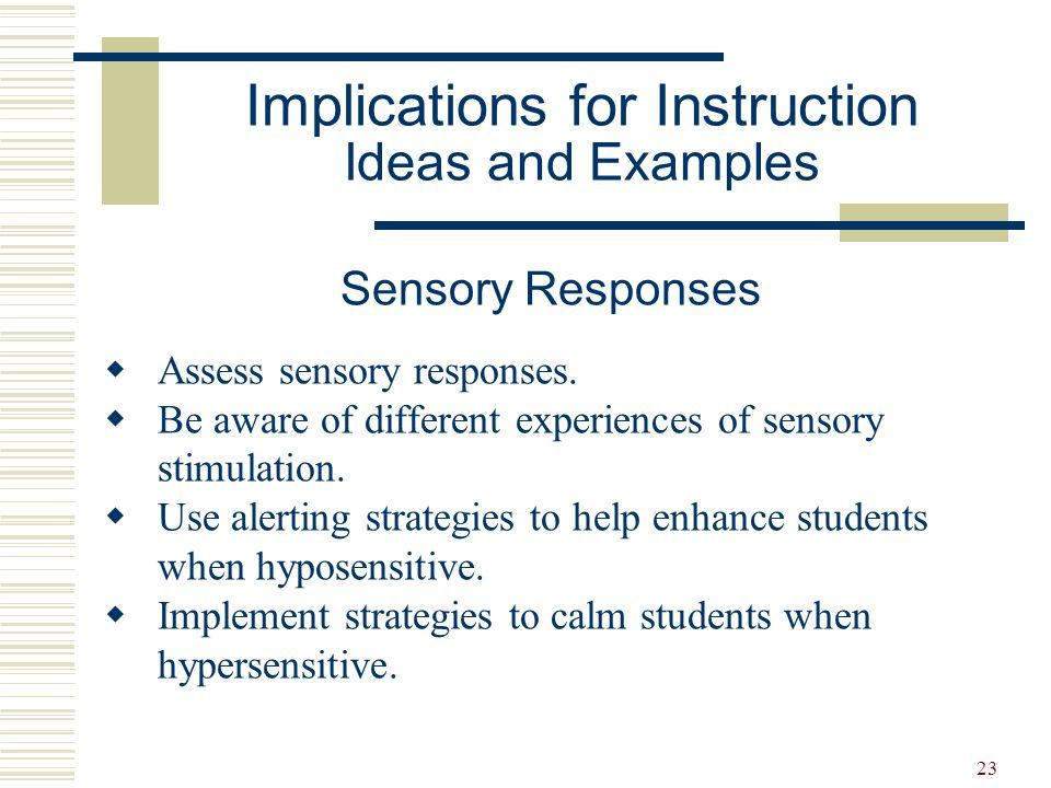 23 Sensory Responses  Assess sensory responses.  Be aware of different experiences of sensory stimulation.  Use alerting strategies to help enhance