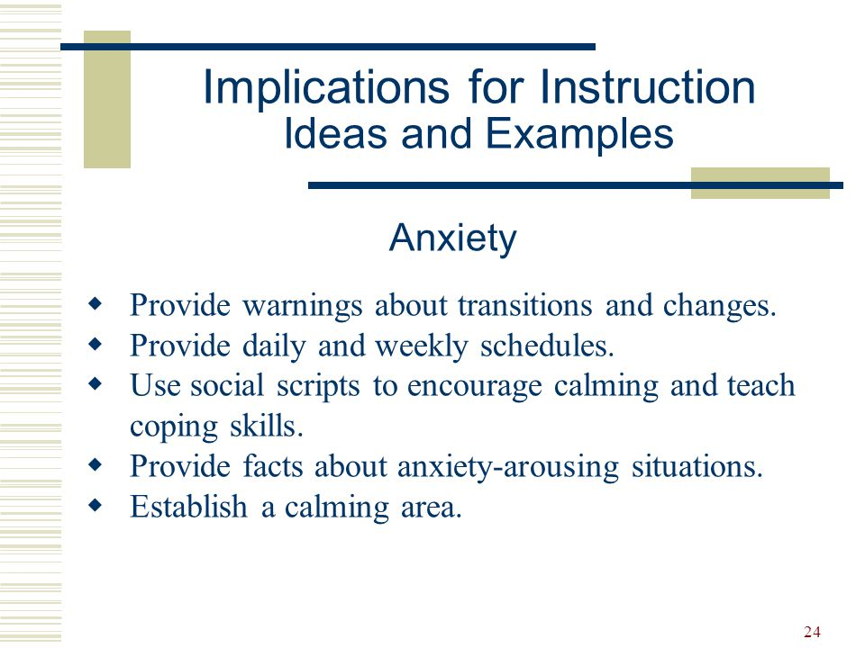 24 Anxiety  Provide warnings about transitions and changes.  Provide daily and weekly schedules.  Use social scripts to encourage calming and teach
