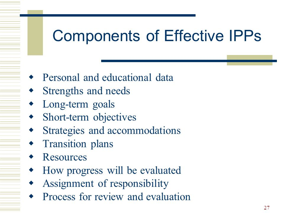 27  Personal and educational data  Strengths and needs  Long-term goals  Short-term objectives  Strategies and accommodations  Transition plans