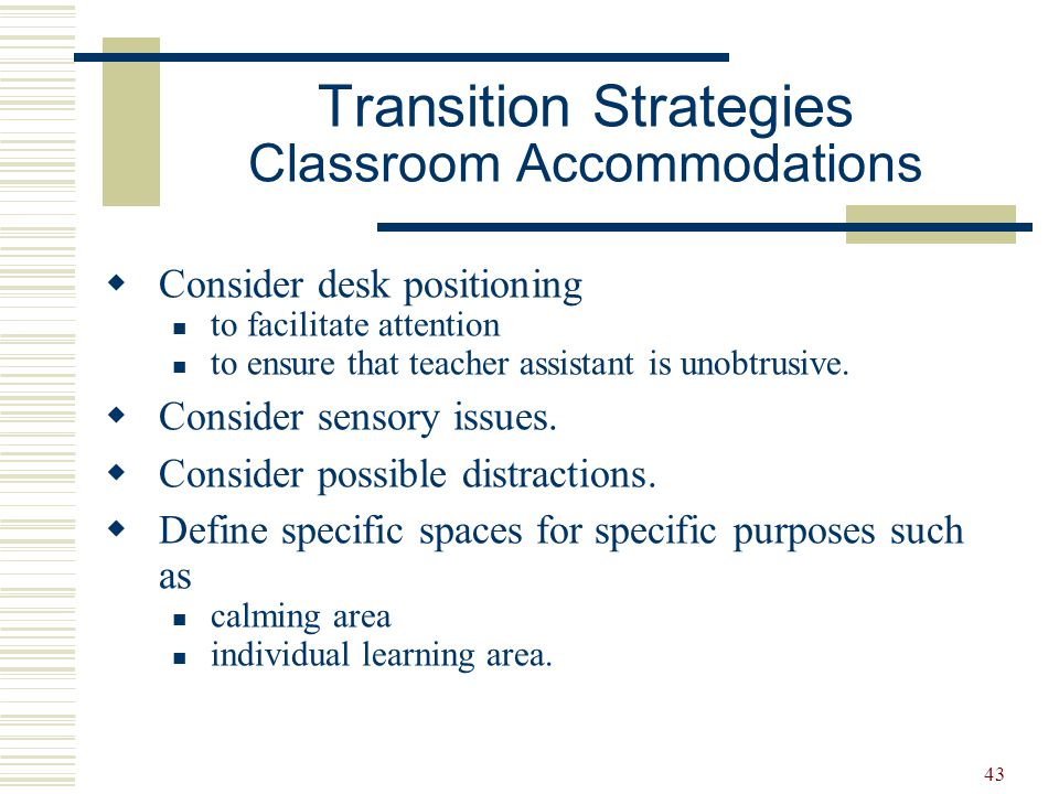 43  Consider desk positioning to facilitate attention to ensure that teacher assistant is unobtrusive.  Consider sensory issues.  Consider possible