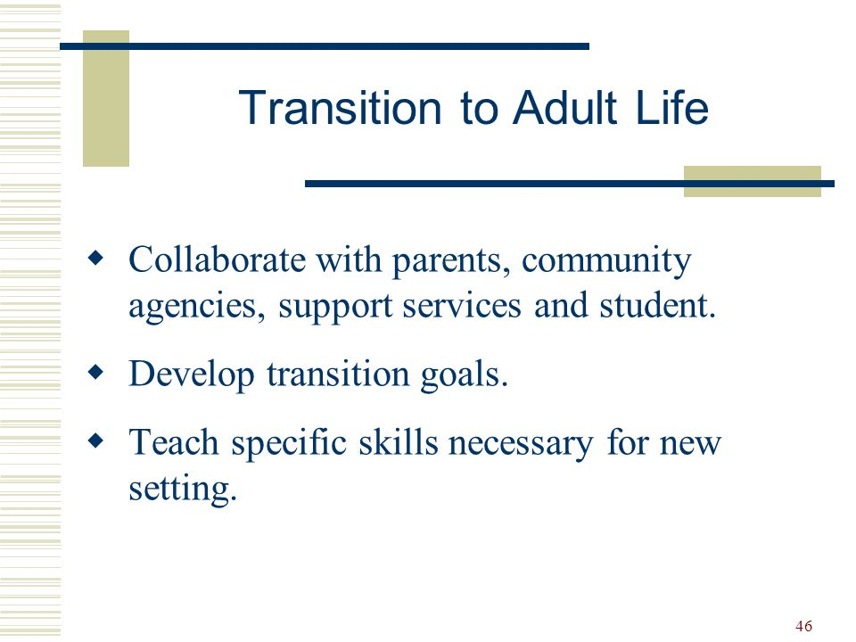 46  Collaborate with parents, community agencies, support services and student.  Develop transition goals.  Teach specific skills necessary for new