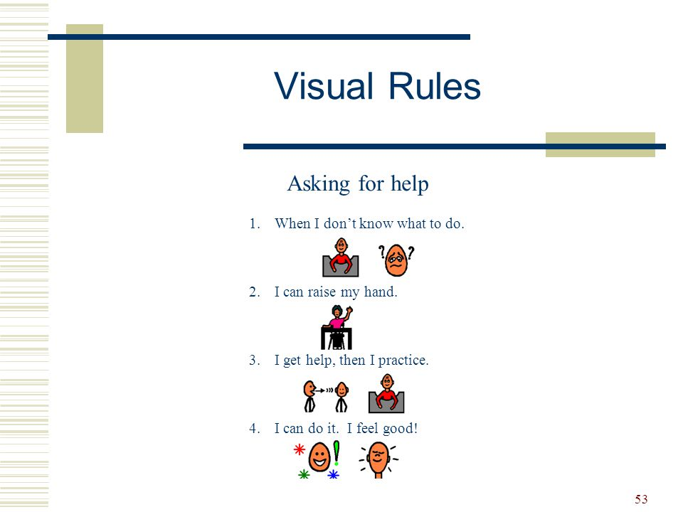 53 Visual Rules Asking for help 1.When I don't know what to do. 2.I can raise my hand. 3.I get help, then I practice. 4.I can do it. I feel good!