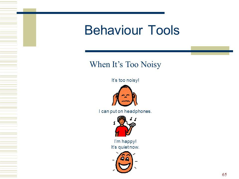 65 Behaviour Tools When It's Too Noisy It's too noisy! I can put on headphones. I'm happy! It's quiet now.